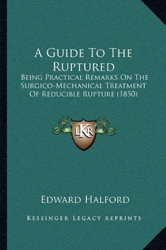 A Guide to the Ruptured: Being Practical Remarks on the Surgico-Mechanical Treatment of Reducible Rupture (1850)