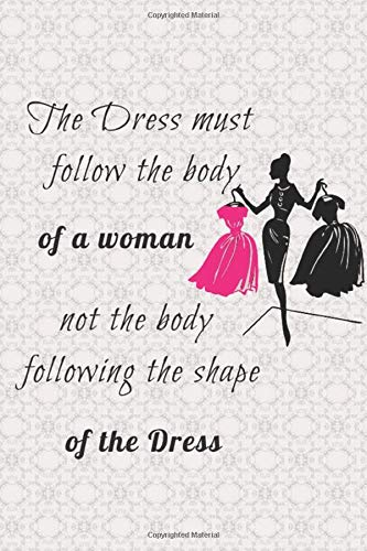 The Dress Must Follow the Body of a Women Not The Body Following The Shape Of The Dress: Blank Lined Journal Notebook, Funny  Fashion Designer ... Book, Gift for Fashion Designer ,tailor (Needlecrafts Dolls House)