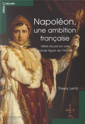 Napoléon, une ambition française : Idées reçues sur une grande figure de l'Histoire par Thierry Lentz