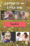 Letters To My Little Girl Sophie: A journal keepsake of a parent's love for your beautiful Daughter