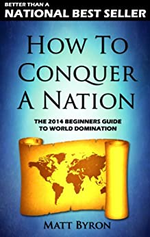 How To Conquer A Nation: The 2014 Beginners Guide To World Domination (English Edition) von [Byron, Matt]