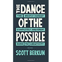 The Dance of The Possible: A mostly honest and completely irreverent guide to creativity