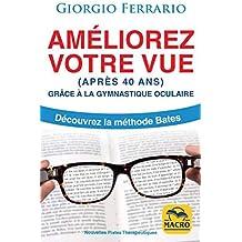 Améliorez votre vue (après 40 ans): Grâce à la gymnastique oculaire. Découvrez la méthode Bates