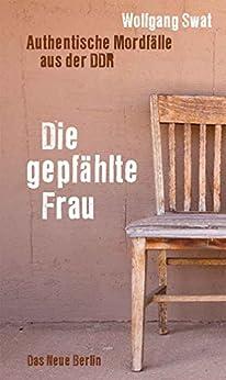 Die gepfählte Frau: Authentische Mordfälle aus der DDR (German Edition) by [Swat, Wolfgang]
