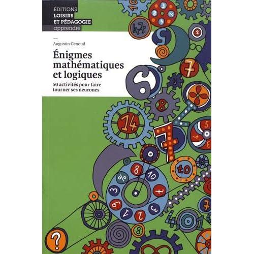 Enigmes Mathematiques et Logiques - 50 Activites pour Faire Tourner Ses Neurones
