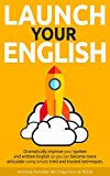 Launch Your English: Dramatically improve your spoken and written English so you can become more...