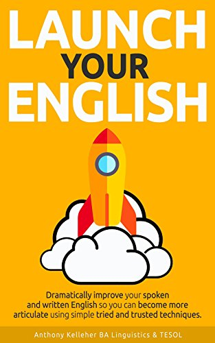 Launch Your English: Dramatically improve your spoken and written English so you can become more articulate using simple tried and trusted techniques (English Edition)