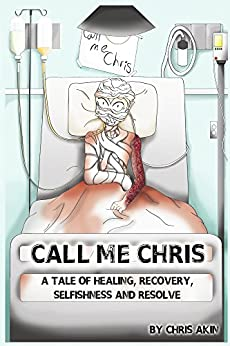 Call Me Chris: A Tale of Healing, Recovery, Selfishness and Resolve (English Edition) di [Akin, Chris]