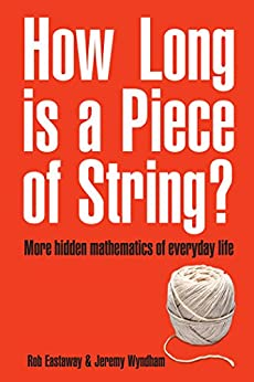 How Long Is a Piece of String?: More Hidden Mathematics of Everyday Life by [Eastaway, Rob]