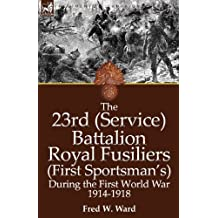 The 23rd (Service) Battalion Royal Fusiliers (First Sportsman's) During the First World War 1914-1918
