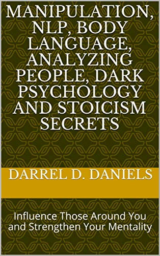 MANIPULATION, NLP, BODY LANGUAGE, ANALYZING PEOPLE, DARK PSYCHOLOGY AND STOICISM SECRETS: Influence Those Around You and Strengthen Your Mentality (English Edition)