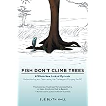 Fish Don't Climb Trees - A Whole New Look at Dyslexia: Understanding and Overcoming the Challenges - Enjoying the Gift
