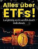 ETFs: ETFs für Anfänger...Alles über ETFs lernen!: Sicher investieren und hohes Vermögen aufbauen!