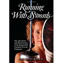 Running with Swords: The Adventures and Misadventures of the Irrepressible Canadian Fencing Champion