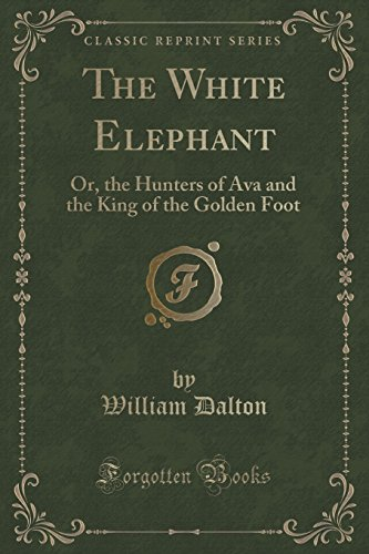 The White Elephant: Or, the Hunters of Ava and the King of the Golden Foot (Classic Reprint)