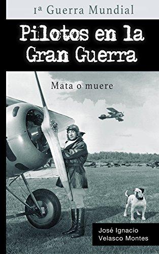 PILOTOS EN LA GRAN GUERRA.: MATA O MUERE. por JOSÉ IGNACIO VELASCO MONTES