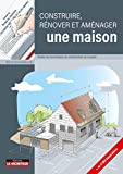 Construire, rénover et aménager une maison: Toutes les tehcniques de construction en images...