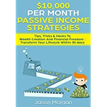 $10,000 per Month Passive Income Strategies: Tips, Tricks & Hacks To Wealth Creation And Financial Freedom : Transform Your Lifestyle Within 30 days (English Edition)
