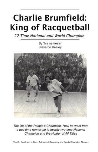 Charlie Brumfield: King of Racquetball: The authorized biography of racquetball's greatest champion