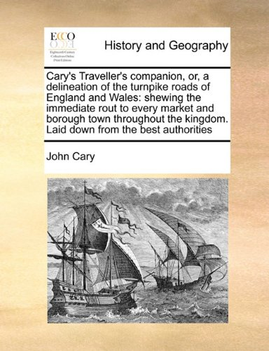 Cary's Traveller's Companion, Or, a Delineation of the Turnpike Roads of England and Wales: Shewing the Immediate Rout to Every Market and Borough Tow