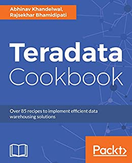 Teradata Cookbook: Over 85 recipes to implement efficient data warehousing solutions by [Khandelwal, Abhinav, Bhamidipati , Rajsekhar]