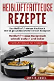 Heißluftfritteuse Rezepte: Das Heißluftfritteuse Kochbuch mit 50 gesunden und fettfreien Rezepten Heißluftfritteuse Rezeptbuch schnell, einfach und lecker (Heißluftfritteuse für Einsteiger, Band 1) - Sophie Engel