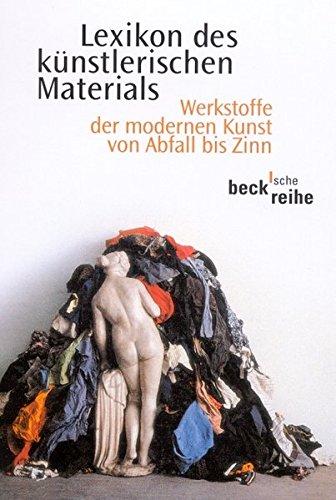 Lexikon des künstlerischen Materials: Werkstoffe der modernen Kunst von Abfall bis Zinn