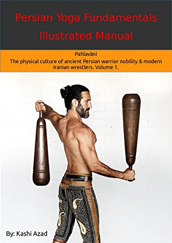 persian yoga - fundamentals illustrated manual: pahlavāni - the physical culture of ancient persian warrior nobility and modern iranian wrestlers. volume 1. (english edition)