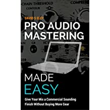 Pro Audio Mastering Made Easy: Give Your Mix a Commercial Sounding Finish Without Buying More Gear (English Edition)