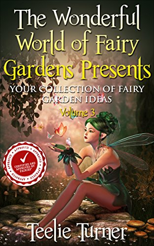 The Wonderful World of Fairy Gardens Presents: Your Collection of Fairy Garden Ideas Volume 3