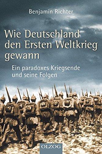 Wie Deutschland den Ersten Weltkrieg gewann: Ein paradoxes Kriegsende und seine Folgen