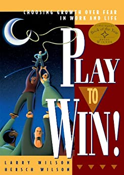 Play to Win!: Choosing Growth Over Fear in Work and Life by [Wilson, Larry, Wilson, Hersch]