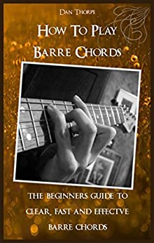 How To Play Barre Chords: The Beginners Guide to Clear, Fast and Effective Barre Chords: (Guitar Domination) (English Edition) par [Thorpe, Dan]