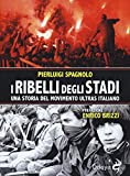 I ribelli degli stadi. Una storia del movimento ultras italiano