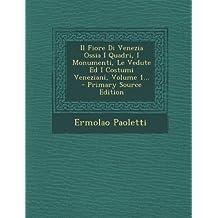 Il Fiore Di Venezia Ossia I Quadri, I Monumenti, Le Vedute Ed I Costumi Veneziani, Volume 1...