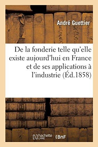 De la fonderie telle qu'elle existe aujourd'hui en France: et de ses nombreuses applications à l'industrie. 2e édition par André Guettier