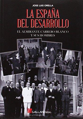 La España del desarrollo: El Almirante Carrero Blanco y sus hombres por Jose Luis Orella