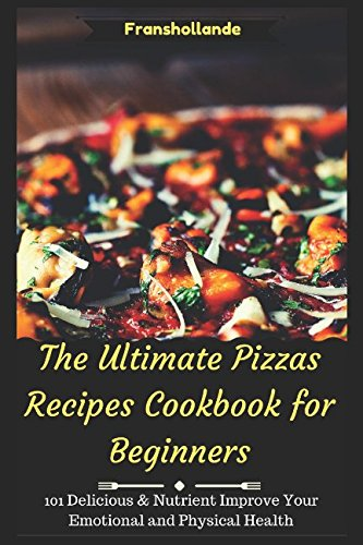 the-ultimate-pizzas-recipes-cookbook-for-beginners-101-delicious-nutrient-improve-your-emotional-and