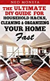ORGANIZATION: The Ultimate DIY Guide for Household Hacks, Cleaning & Organizing Your Home Fast (Home Organization- DIY Cleaning- Clutter Free- Home Cleaning- ... to Organize-  Organization for Beginners)