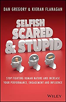 Selfish, Scared and Stupid: Stop Fighting Human Nature And Increase Your Performance, Engagement And Influence by [Flanagan, Kieran, Gregory, Dan]