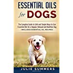 Essential Oils for Dogs: The Complete Guide to Safe and Simple Ways to Use Essential Oils for a Happier, Relaxed and…
