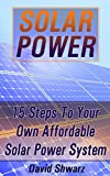Solar Power: 15 Steps To Your Own Affordable Solar Power System: (Energy Independence, Lower Bills & Off Grid Living) (Self Reliance, Solar Energy)