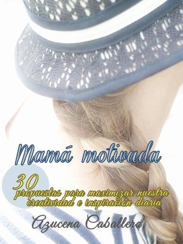 Mamá motivada. 30 propuestas para maximizar nuestra creatividad e inspiración diaria. por Azucena Caballero Bernal