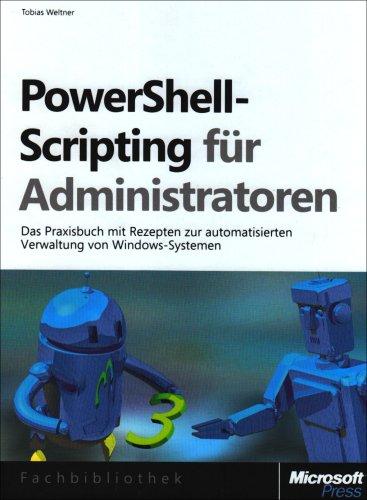 PowerShell-Scripting für Administratoren: Das Praxisbuch zur automatisierten Verwaltung von Windows-Systemen: Das Praxisbuch zur automatisierten ... Windows-Serversystemen und Active Directory (Shell 635)