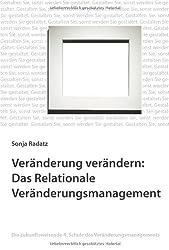 Veränderung verändern: Das Relationale Veränderungsmanagement: Die zukunftsweisende 4. Schule des Veränderungsmanagements