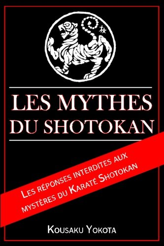 Les Mythes du Shotokan: Les réponses interdites aux mystères du Karaté Shotokan par Kousaku Yokota