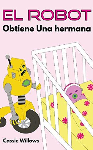 El Robot Obtiene Una hermana: Spanish language edition (Los Amigos Robots nº 4) por Cassie Willows