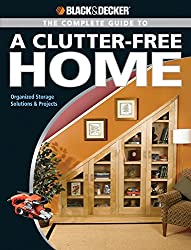 The Complete Guide to a Clutter-Free Home: Modern Storage Solutions and Projects (Black + Decker Complete Guide To...)