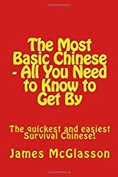 The Most Basic Chinese - All You Need to Know to Get By: The quickest and easiest survival Chinese! (Volume 1) (Chinese Edition) by McGlasson, James (2/8/2012)