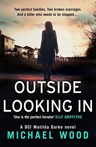 Outside Looking In: A darkly compelling crime novel with a shocking twist (DCI Matilda Darke, Book 2) by [Wood, Michael]